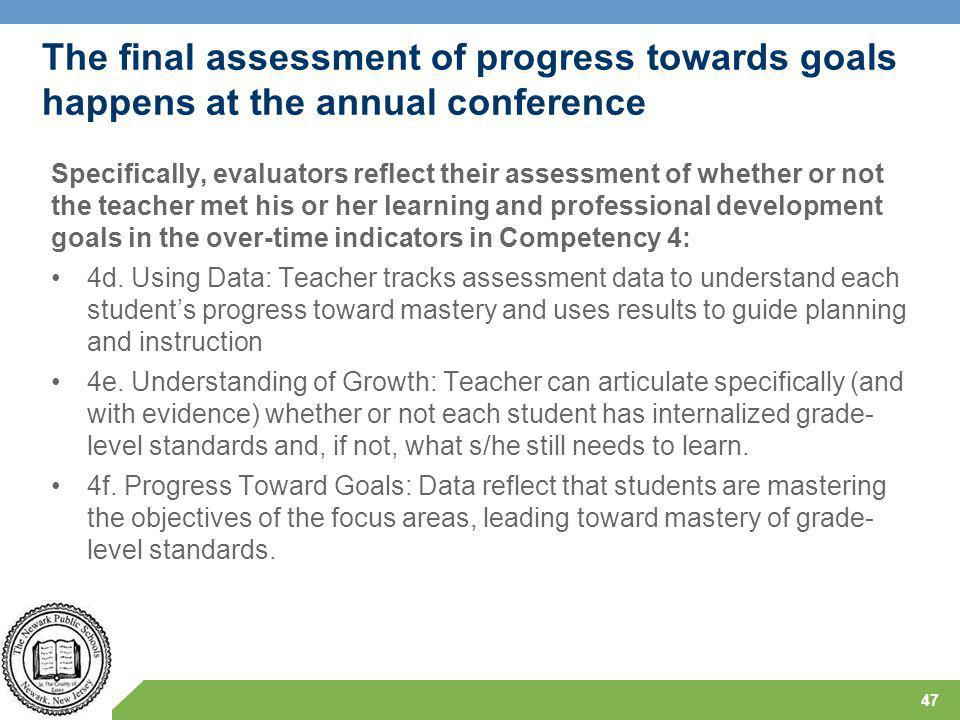 The final assessment of progress towards goals happens at the annual conference Specifically, evaluators reflect their assessment of whether or not the teacher met his or her learning and professional development goals in the over-time indicators in Competency 4: 4d.