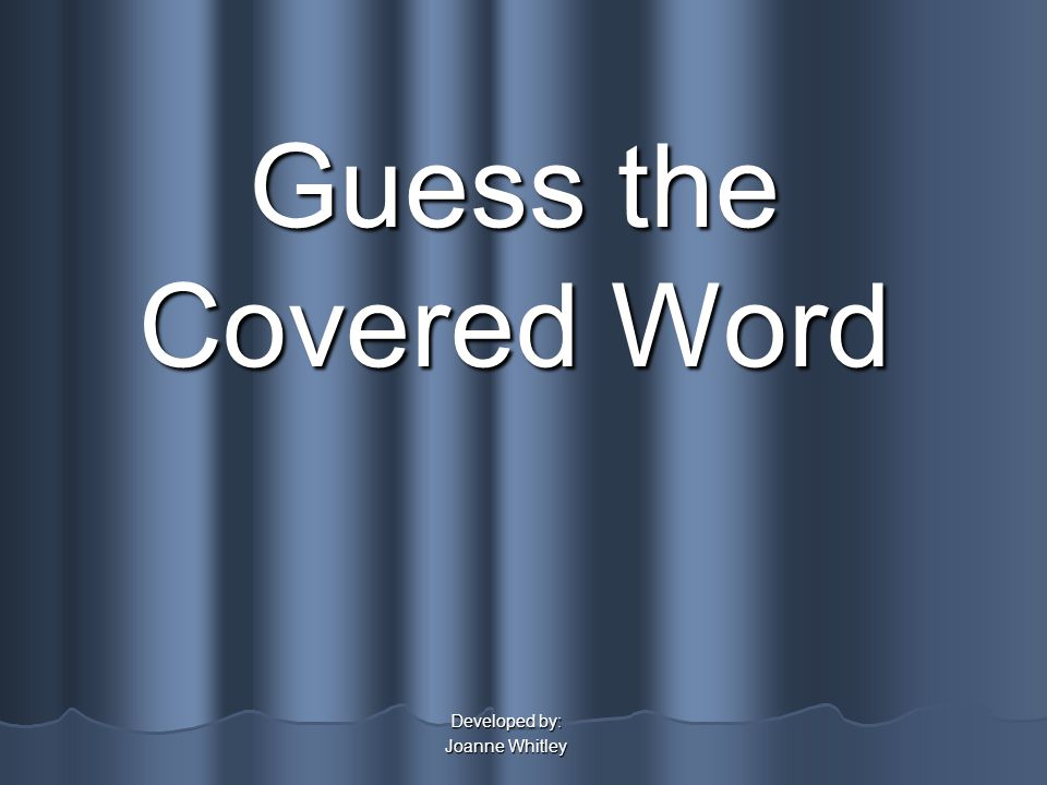Guess the Covered Word Developed by: Joanne Whitley