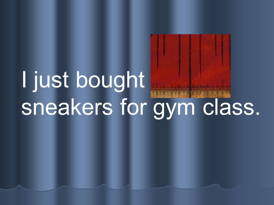 I just bought new sneakers for gym class.