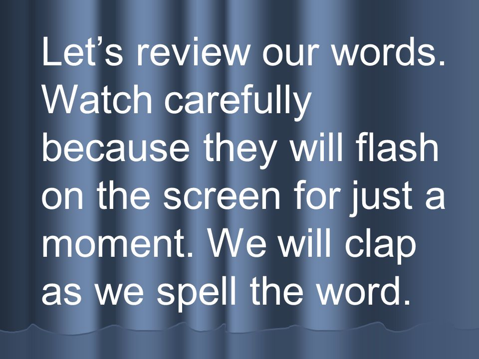 Let's review our words.Watch carefully because they will flash on the screen for just a moment.