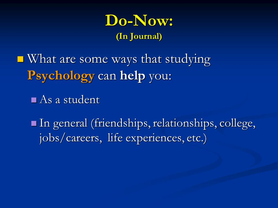 Do-Now: (In Journal) What are some ways that studying Psychology can help you: What are some ways that studying Psychology can help you: As a student