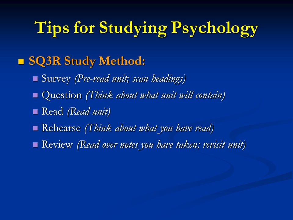 Tips for Studying Psychology SQ3R Study Method: SQ3R Study Method: Survey (Pre-read unit; scan headings) Survey (Pre-read unit; scan headings) Question (Think about what unit will contain) Question (Think about what unit will contain) Read (Read unit) Read (Read unit) Rehearse (Think about what you have read) Rehearse (Think about what you have read) Review (Read over notes you have taken; revisit unit) Review (Read over notes you have taken; revisit unit)