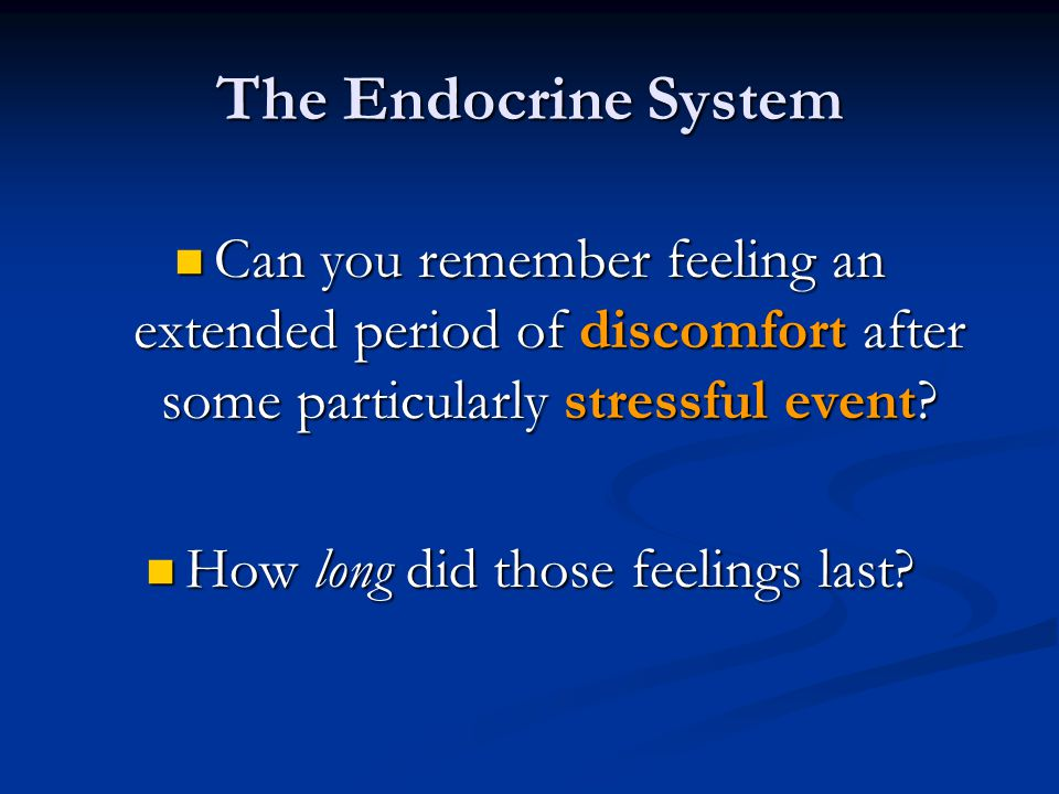 The Endocrine System Can you remember feeling an extended period of discomfort after some particularly stressful event? Can you remember feeling an ex