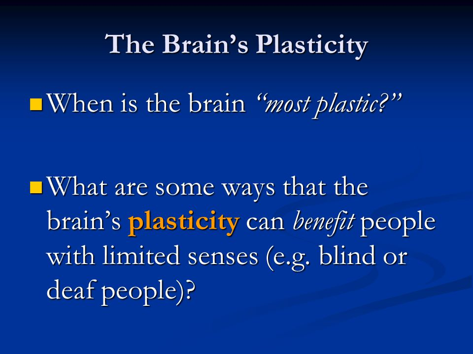 The Brain's Plasticity When is the brain most plastic When is the brain most plastic What are some ways that the brain's plasticity can benefit people with limited senses (e.g.