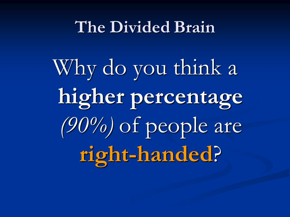 The Divided Brain Why do you think a higher percentage (90%) of people are right-handed