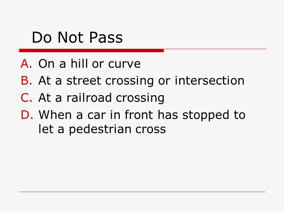 Do Not Pass A.On a hill or curve B.At a street crossing or intersection C.At a railroad crossing D.When a car in front has stopped to let a pedestrian