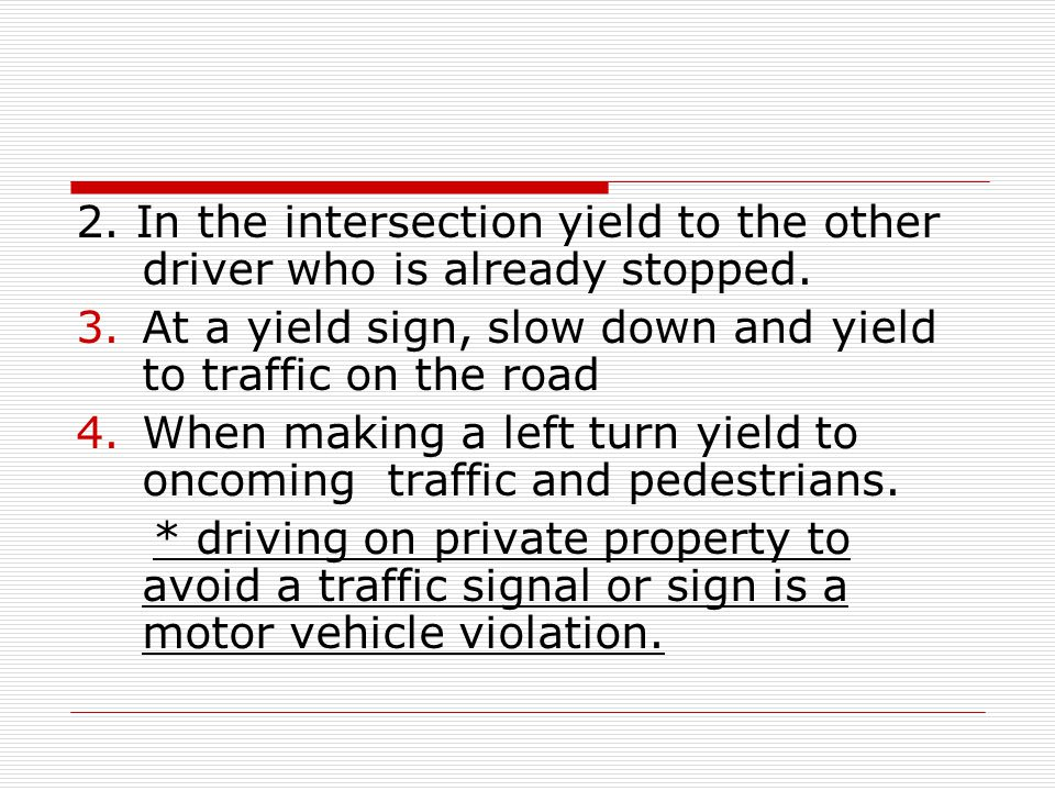 2. In the intersection yield to the other driver who is already stopped. 3.At a yield sign, slow down and yield to traffic on the road 4.When making a