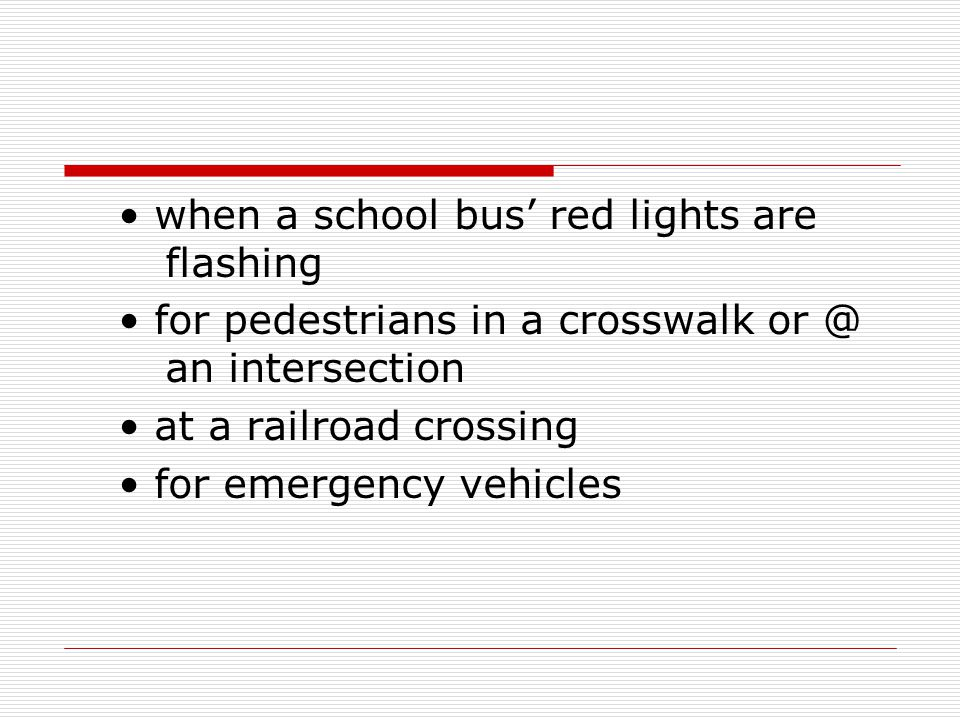 when a school bus' red lights are flashing for pedestrians in a crosswalk or @ an intersection at a railroad crossing for emergency vehicles