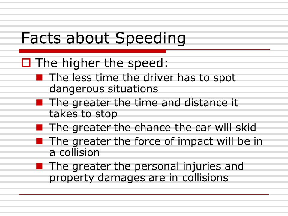 Facts about Speeding TThe higher the speed: The less time the driver has to spot dangerous situations The greater the time and distance it takes to