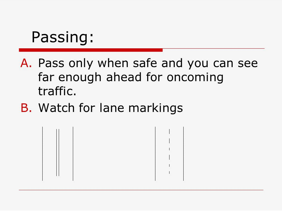 Passing: A.Pass only when safe and you can see far enough ahead for oncoming traffic. B.Watch for lane markings