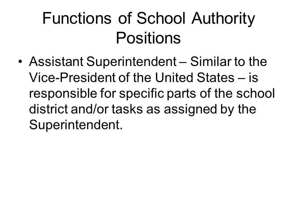 Assistant Superintendent – Similar to the Vice-President of the United States – is responsible for specific parts of the school district and/or tasks as assigned by the Superintendent.