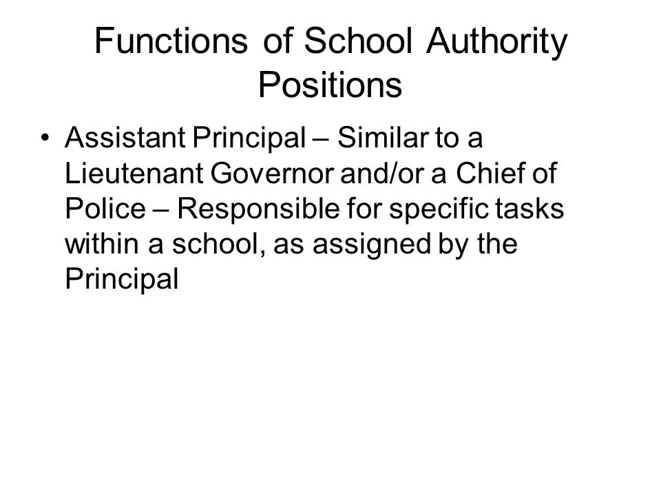 Assistant Principal – Similar to a Lieutenant Governor and/or a Chief of Police – Responsible for specific tasks within a school, as assigned by the Principal Functions of School Authority Positions