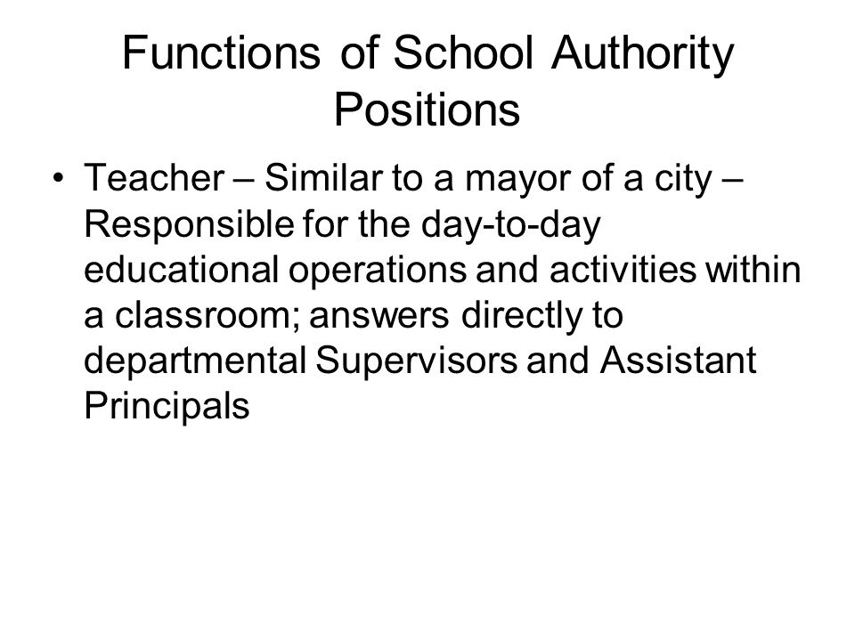 Teacher – Similar to a mayor of a city – Responsible for the day-to-day educational operations and activities within a classroom; answers directly to departmental Supervisors and Assistant Principals Functions of School Authority Positions