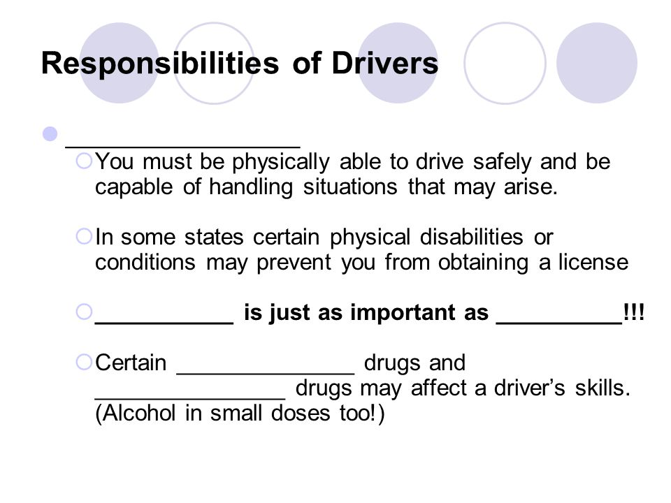 Responsibilities of Drivers ________________  You must be physically able to drive safely and be capable of handling situations that may arise.  In