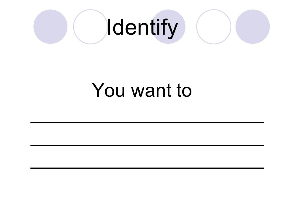 Identify You want to ______________________ ______________________ ______________________