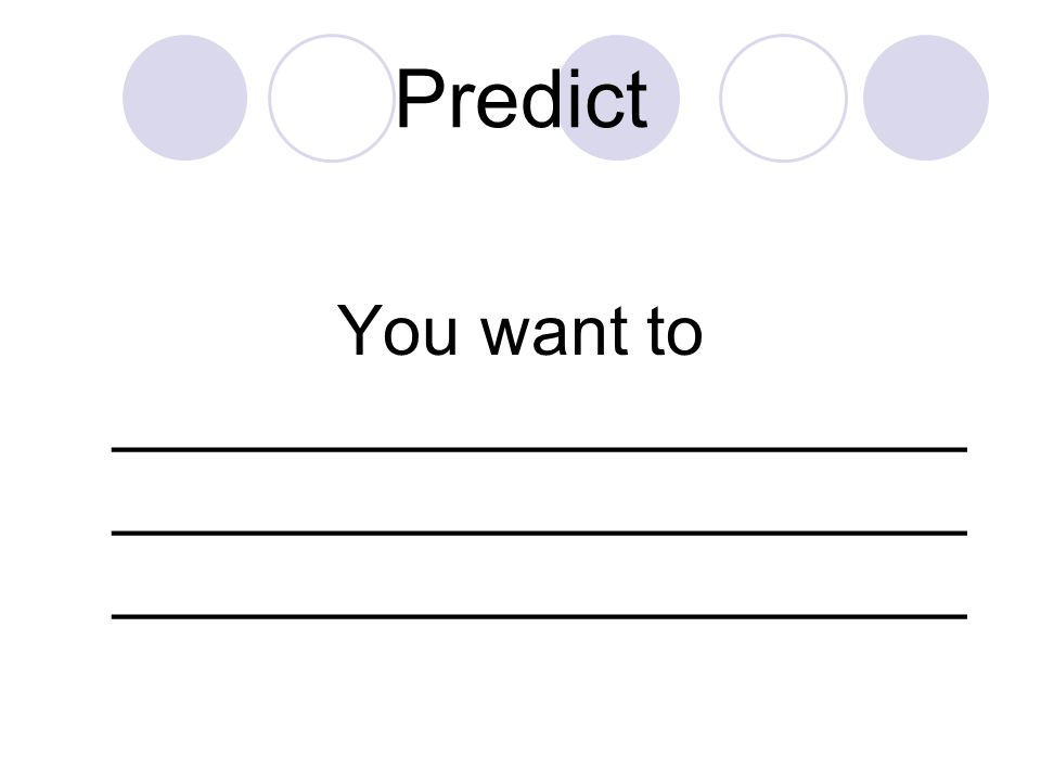 Predict You want to ______________________ ______________________ ______________________