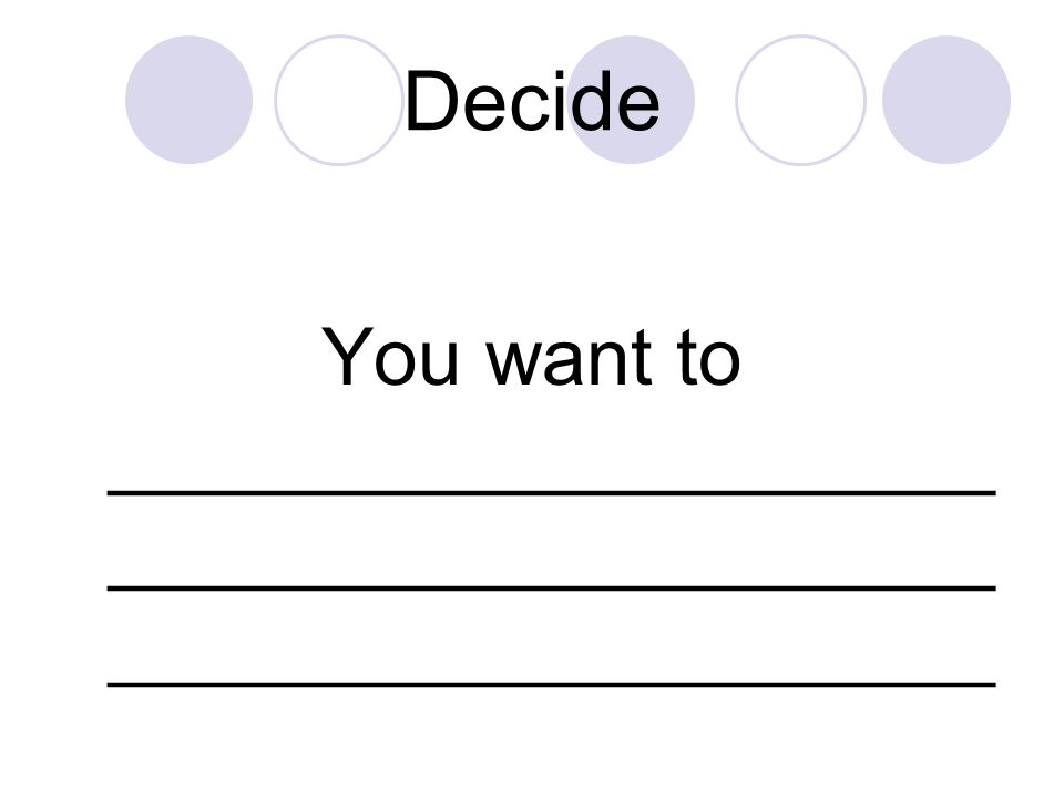 Decide You want to ____________________ ____________________ ____________________