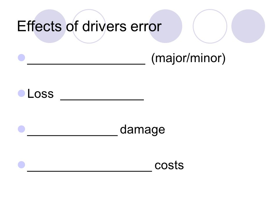 Effects of drivers error _________________ (major/minor) Loss ____________ _____________ damage __________________ costs