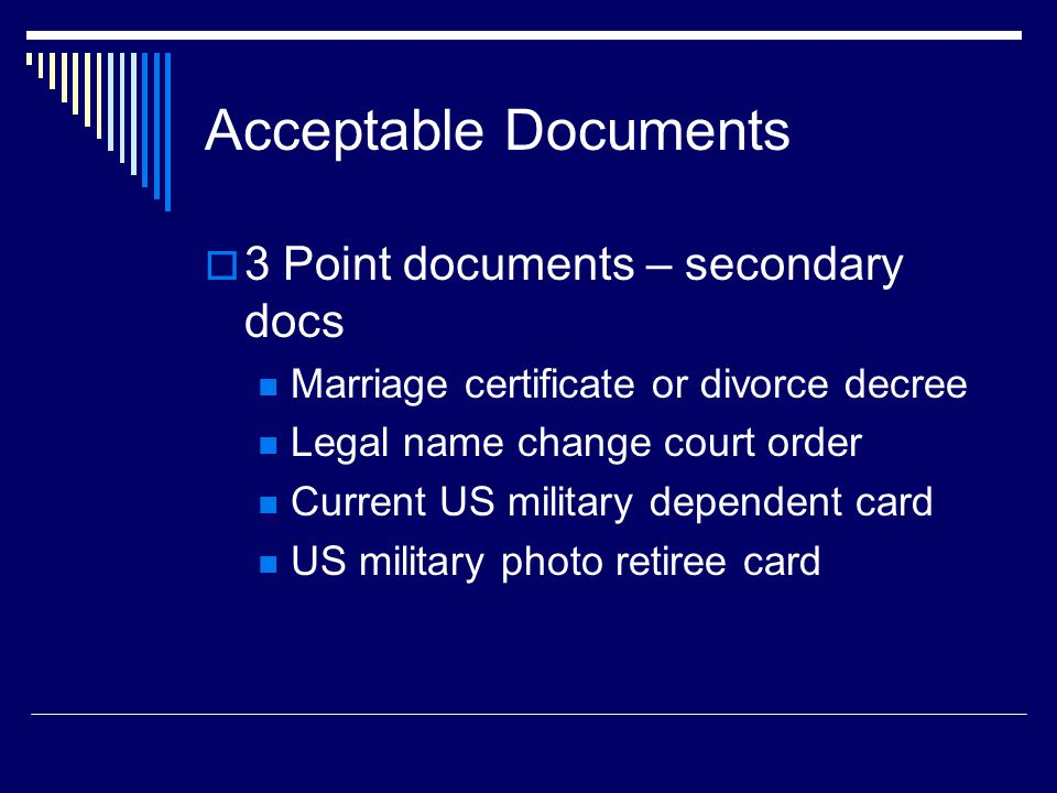 Acceptable Documents  3 Point documents – secondary docs Marriage certificate or divorce decree Legal name change court order Current US military dependent card US military photo retiree card