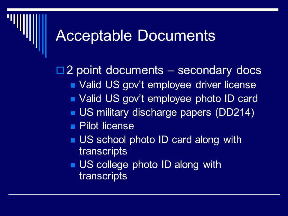 Acceptable Documents  2 point documents – secondary docs Valid US gov't employee driver license Valid US gov't employee photo ID card US military discharge papers (DD214) Pilot license US school photo ID card along with transcripts US college photo ID along with transcripts