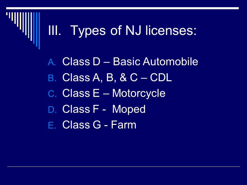 III.Types of NJ licenses: A. Class D – Basic Automobile B.