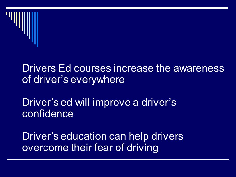 Drivers Ed courses increase the awareness of driver's everywhere Driver's ed will improve a driver's confidence Driver's education can help drivers overcome their fear of driving