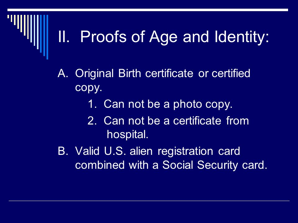 II.Proofs of Age and Identity: A. Original Birth certificate or certified copy.