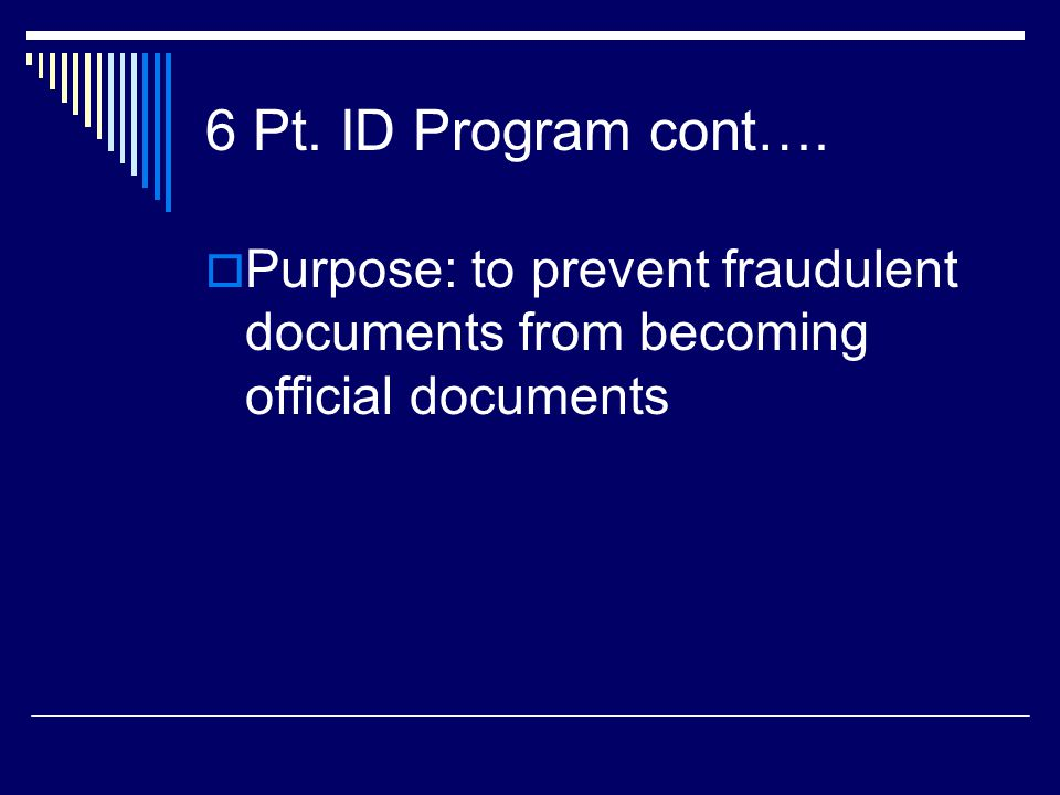 6 Pt. ID Program cont….  Purpose: to prevent fraudulent documents from becoming official documents