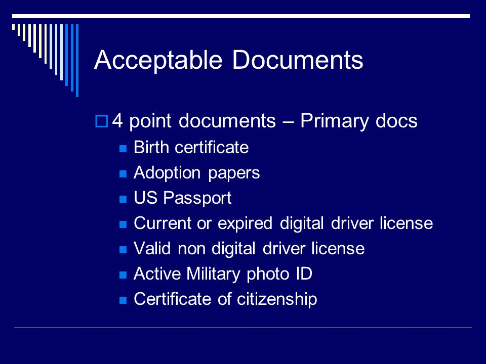 Acceptable Documents  4 point documents – Primary docs Birth certificate Adoption papers US Passport Current or expired digital driver license Valid non digital driver license Active Military photo ID Certificate of citizenship