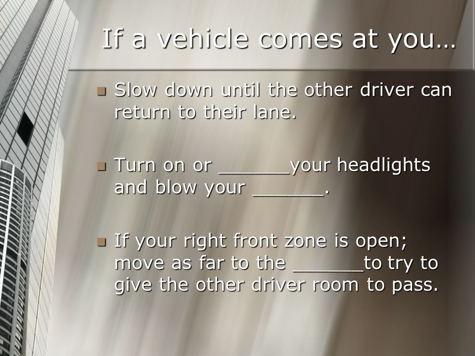 If a vehicle comes at you… Slow down until the other driver can return to their lane. Slow down until the other driver can return to their lane. Turn