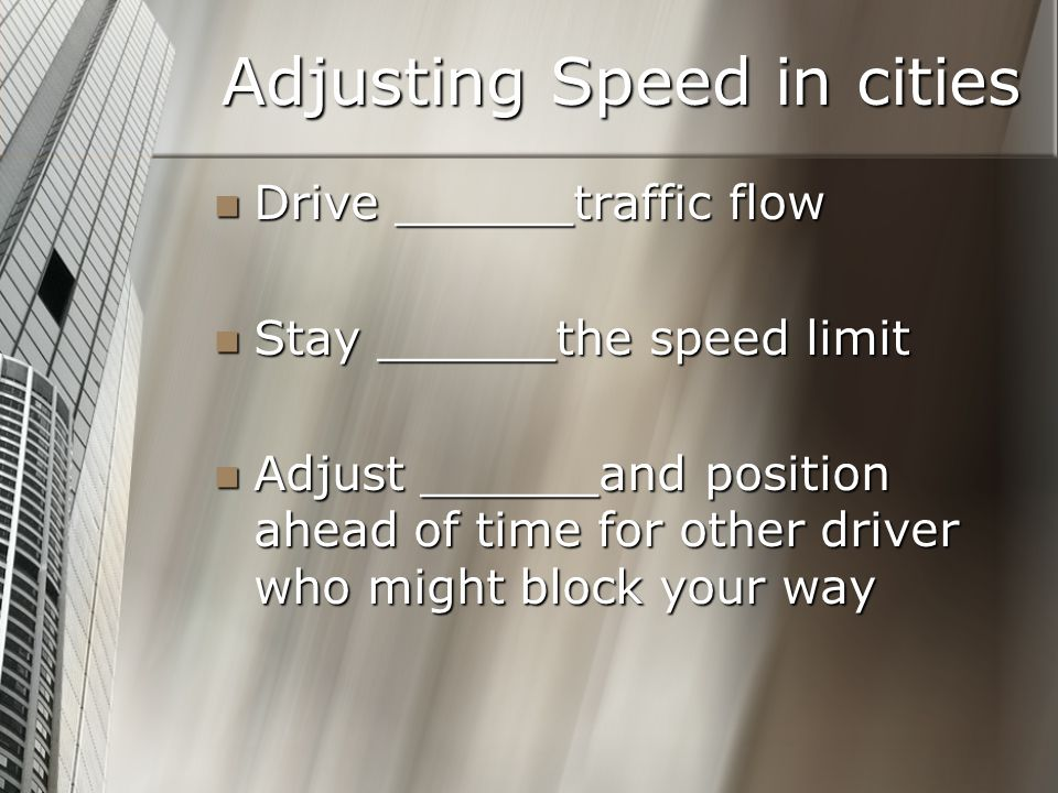 Adjusting Speed in cities Drive ______traffic flow Drive ______traffic flow Stay ______the speed limit Stay ______the speed limit Adjust ______and pos