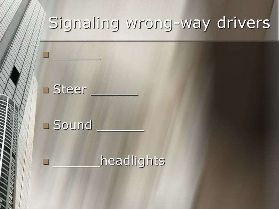 Signaling wrong-way drivers ______ ______ Steer ______ Steer ______ Sound ______ Sound ______ ______headlights ______headlights