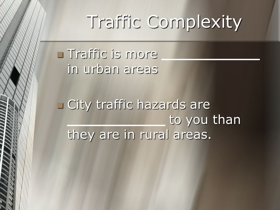 Traffic Complexity Traffic is more in urban areas Traffic is more ___________ in urban areas City traffic hazards are to you than they are in rural ar