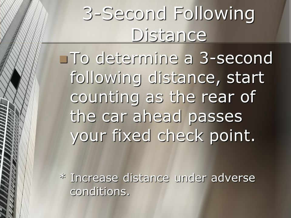 3-Second Following Distance To determine a 3-second following distance, start counting as the rear of the car ahead passes your fixed check point. To