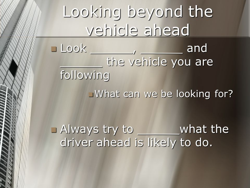 Looking beyond the vehicle ahead Look ______, ______ and ______ the vehicle you are following Look ______, ______ and ______ the vehicle you are follo