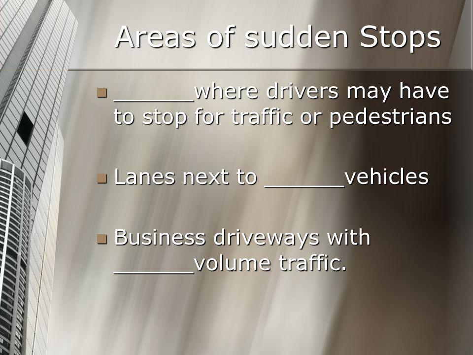 Areas of sudden Stops ______where drivers may have to stop for traffic or pedestrians ______where drivers may have to stop for traffic or pedestrians