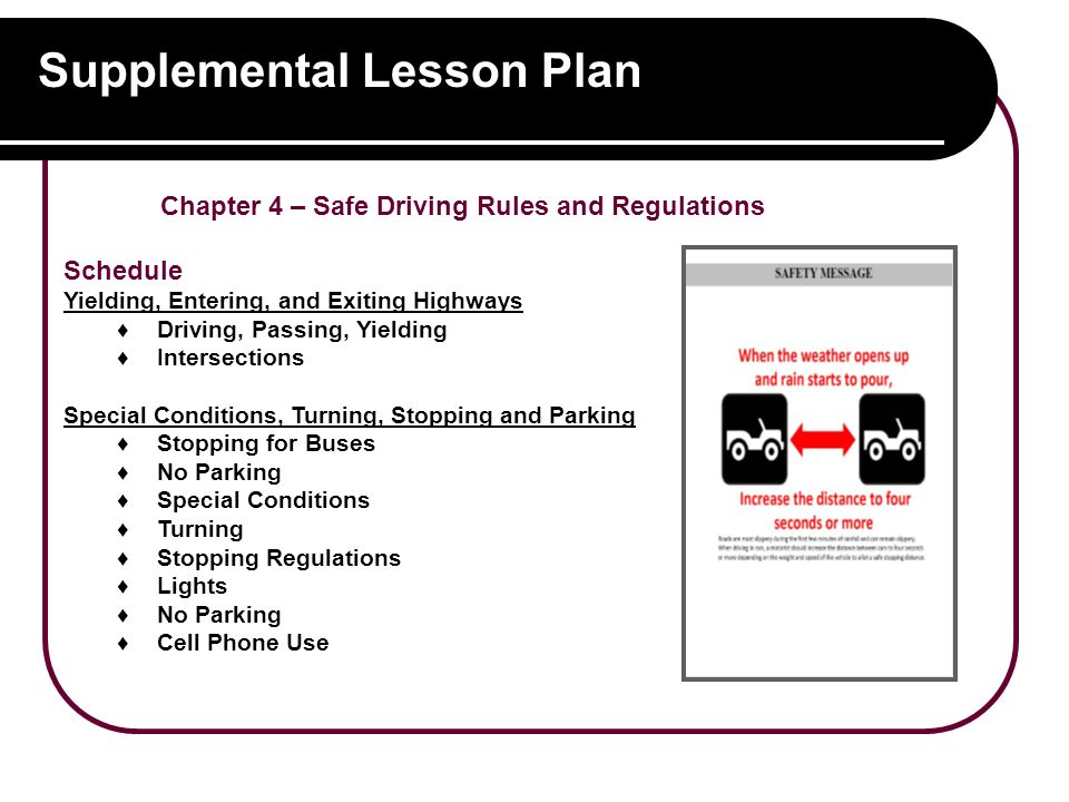 Supplemental Lesson Plan Chapter 4 – Safe Driving Rules and Regulations Schedule Yielding, Entering, and Exiting Highways ♦Driving, Passing, Yielding ♦Intersections Special Conditions, Turning, Stopping and Parking ♦Stopping for Buses ♦No Parking ♦Special Conditions ♦Turning ♦Stopping Regulations ♦Lights ♦No Parking ♦Cell Phone Use