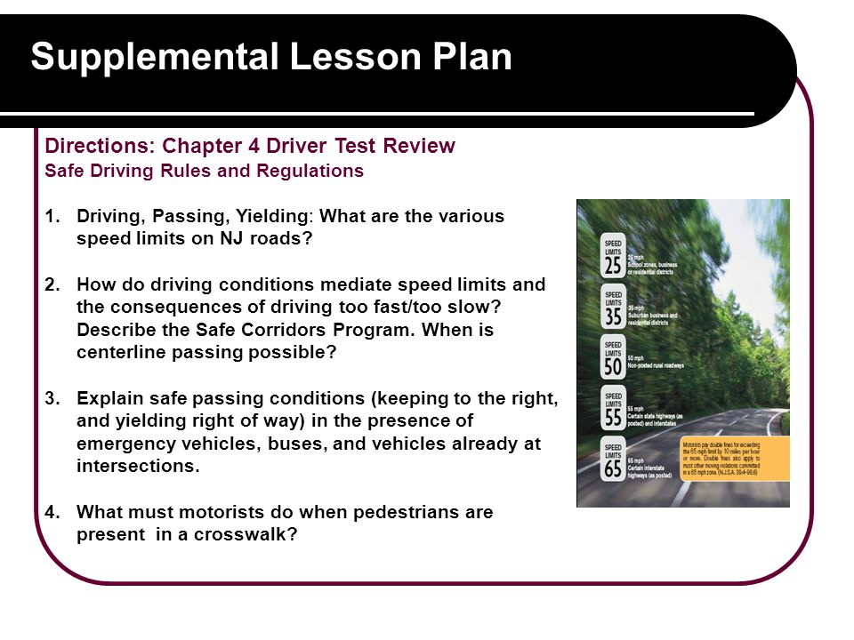 Supplemental Lesson Plan Directions: Chapter 4 Driver Test Review Safe Driving Rules and Regulations 1.Driving, Passing, Yielding: What are the various speed limits on NJ roads.
