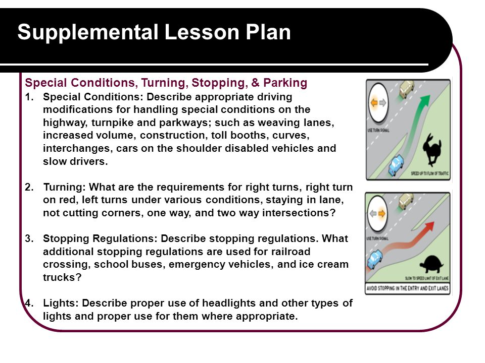 Supplemental Lesson Plan Special Conditions, Turning, Stopping, & Parking 1.Special Conditions: Describe appropriate driving modifications for handling special conditions on the highway, turnpike and parkways; such as weaving lanes, increased volume, construction, toll booths, curves, interchanges, cars on the shoulder disabled vehicles and slow drivers.