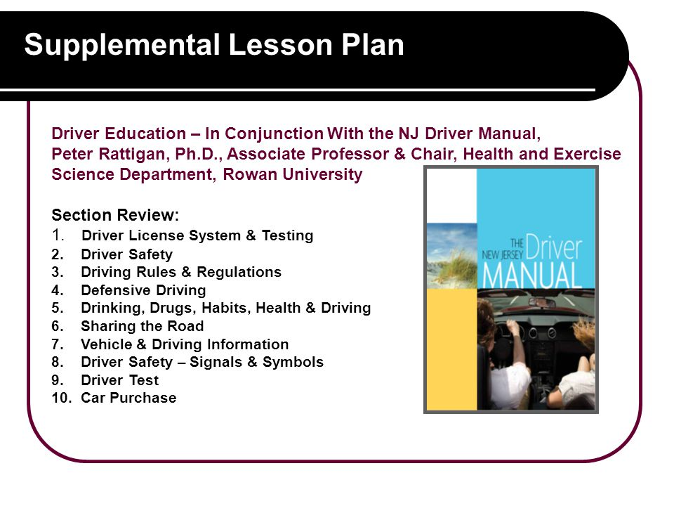 Supplemental Lesson Plan Driver Education – In Conjunction With the NJ Driver Manual, Peter Rattigan, Ph.D., Associate Professor & Chair, Health and Exercise Science Department, Rowan University Section Review: 1.