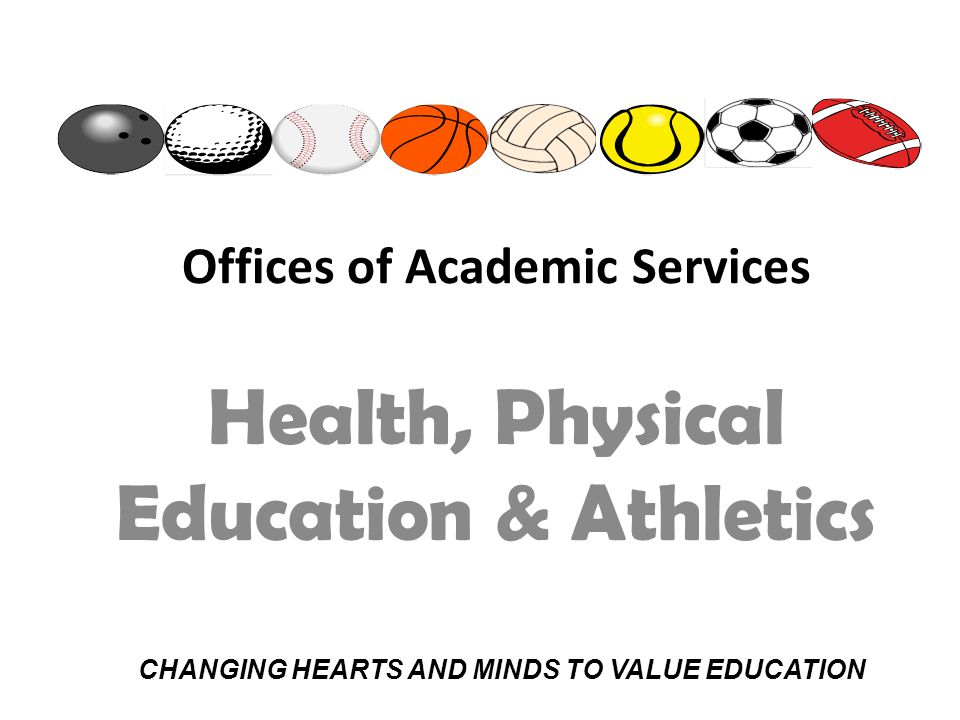 Offices of Academic Services Health, Physical Education & Athletics CHANGING HEARTS AND MINDS TO VALUE EDUCATION