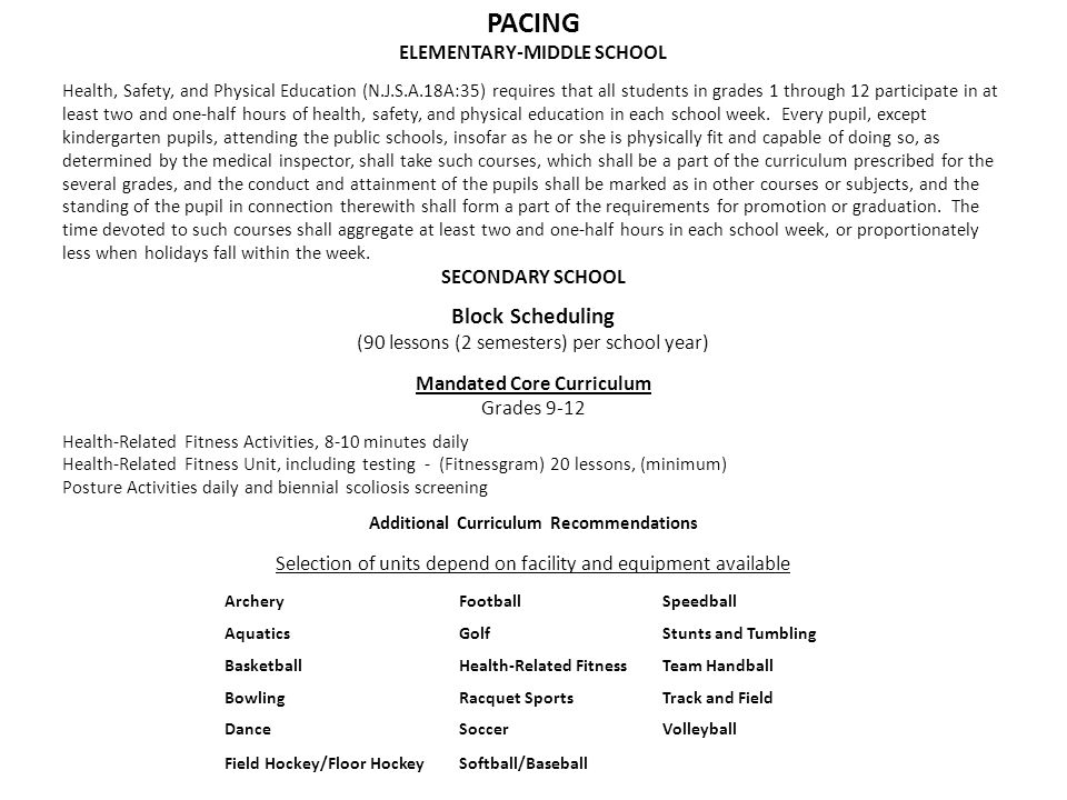 PACING ELEMENTARY-MIDDLE SCHOOL Health, Safety, and Physical Education (N.J.S.A.18A:35) requires that all students in grades 1 through 12 participate in at least two and one-half hours of health, safety, and physical education in each school week.
