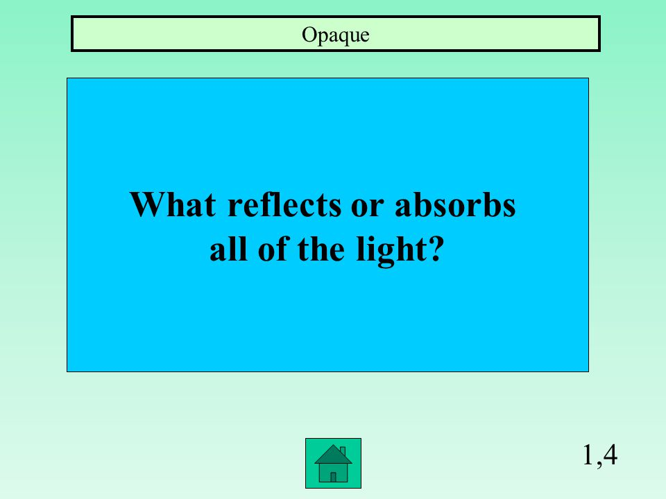 1,4 What reflects or absorbs all of the light? Opaque