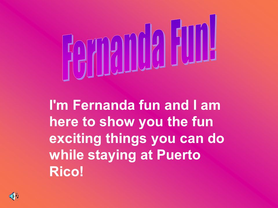 I m Fernanda fun and I am here to show you the fun exciting things you can do while staying at Puerto Rico!
