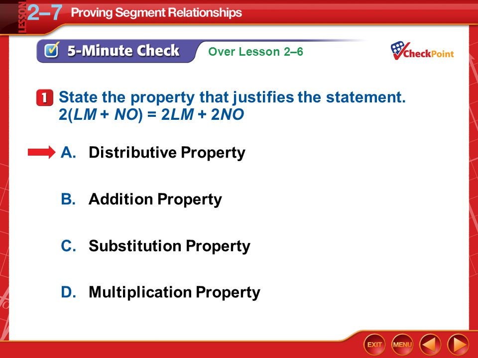 Over Lesson 2–6 5-Minute Check 1 A.Distributive Property B.Addition Property C.Substitution Property D.Multiplication Property State the property that justifies the statement.