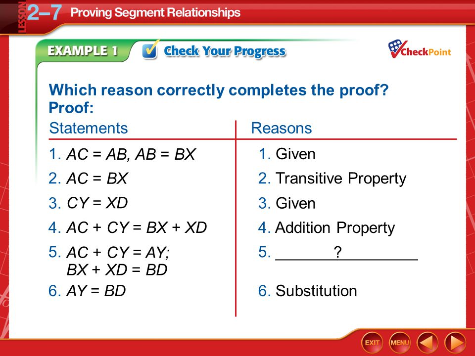 Example 1 1. Given AC = AB, AB = BX 1. 2. Transitive Property AC = BX 2. 3. Given CY = XD 3. 4. Addition PropertyAC + CY = BX + XD4. AY = BD 6. Substi