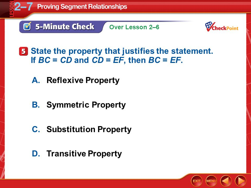 Over Lesson 2–6 5-Minute Check 5 A.Reflexive Property B.Symmetric Property C.Substitution Property D.Transitive Property State the property that justifies the statement.