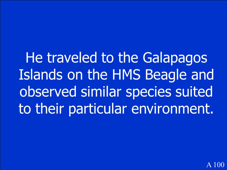 He traveled to the Galapagos Islands on the HMS Beagle and observed similar species suited to their particular environment.