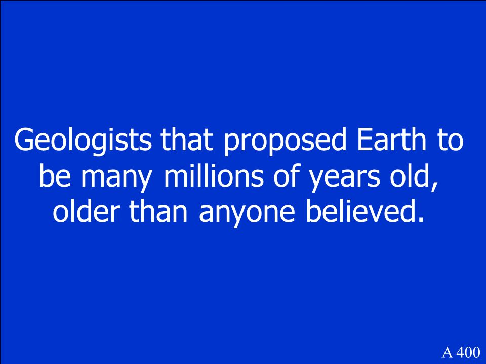 A 400 Geologists that proposed Earth to be many millions of years old, older than anyone believed.