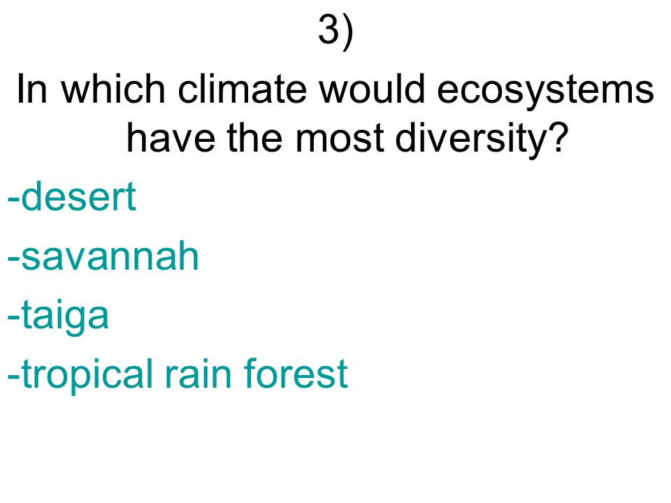 3) In which climate would ecosystems have the most diversity? -desert -savannah -taiga -tropical rain forest